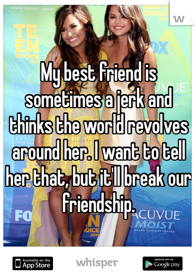 My best friend is sometimes a jerk and thinks the world revolves around her. I want to tell her that, but it'll break our friendship.