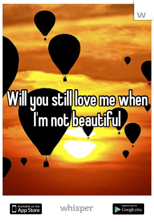 Will you still love me when I'm not beautiful