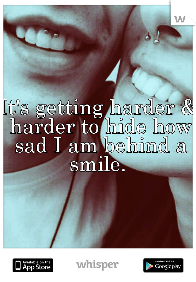 It's getting harder & harder to hide how sad I am behind a smile.