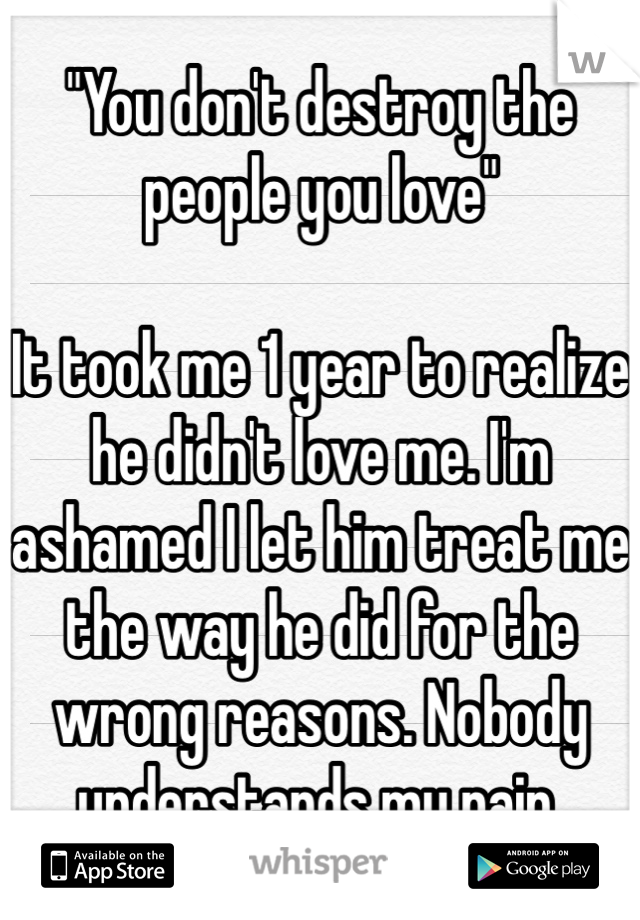 """You don't destroy the people you love""  It took me 1 year to realize he didn't love me. I'm ashamed I let him treat me the way he did for the wrong reasons. Nobody understands my pain."