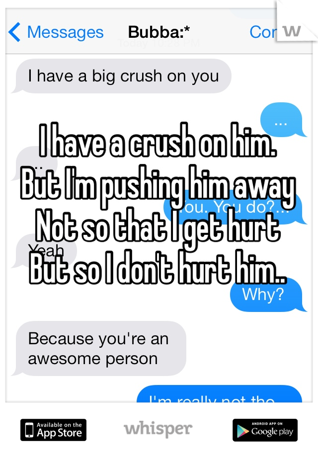 I have a crush on him. But I'm pushing him away Not so that I get hurt  But so I don't hurt him..