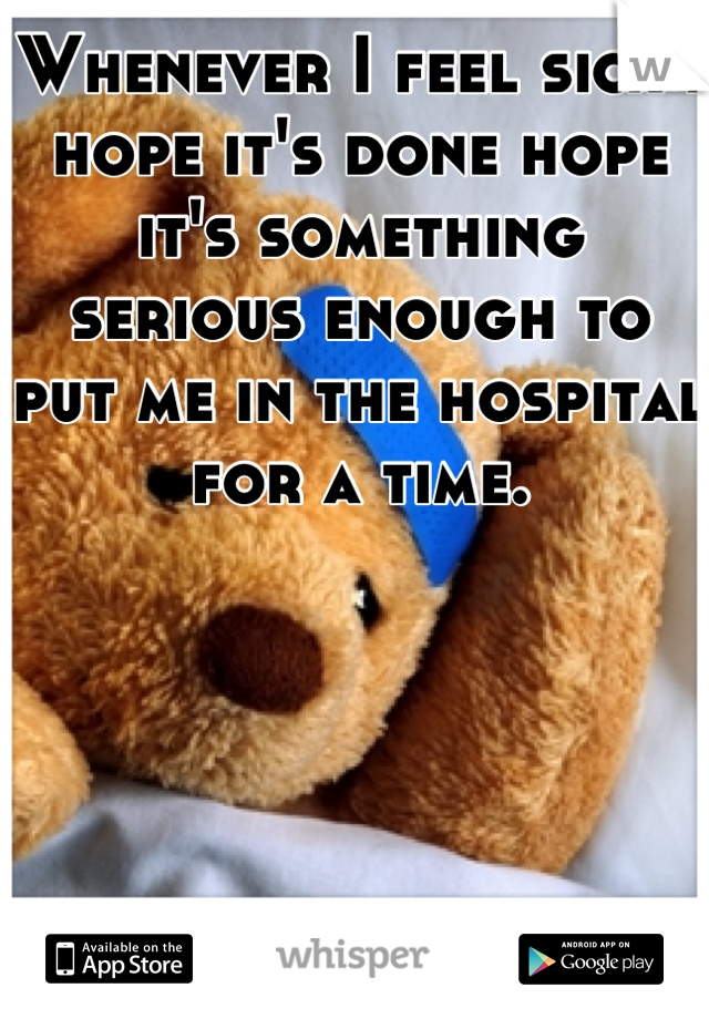Whenever I feel sick I hope it's done hope it's something serious enough to put me in the hospital for a time.