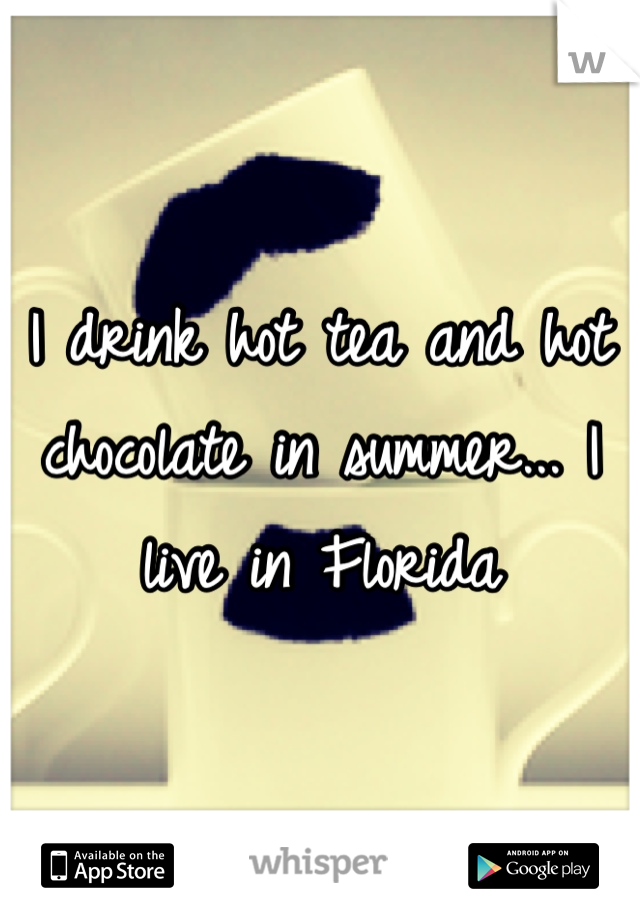 I drink hot tea and hot chocolate in summer... I live in Florida