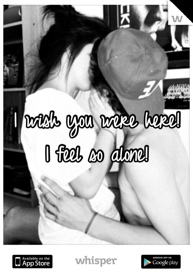 I wish you were here! I feel so alone!