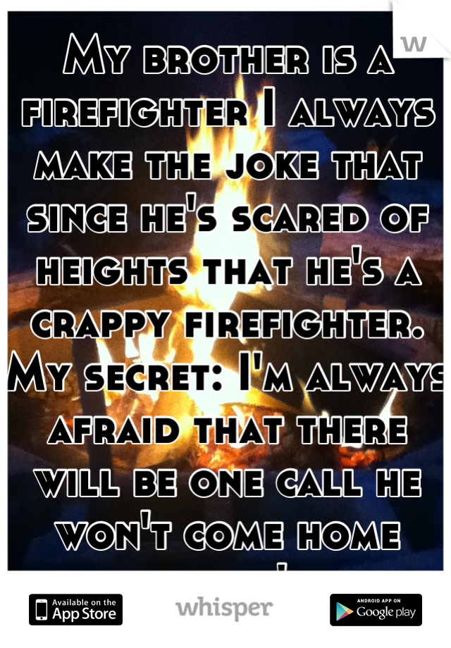 My brother is a firefighter I always make the joke that since he's scared of heights that he's a crappy firefighter. My secret: I'm always afraid that there will be one call he won't come home from :'c