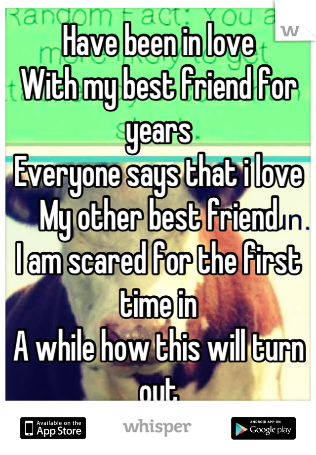 Have been in love With my best friend for years Everyone says that i love My other best friend I am scared for the first time in A while how this will turn out