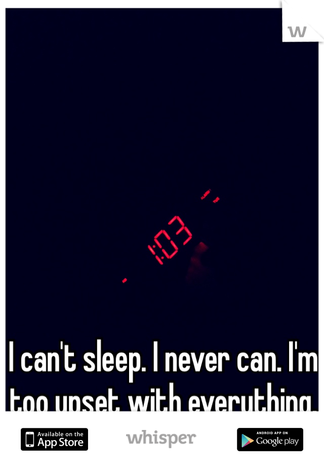 I can't sleep. I never can. I'm too upset with everything.