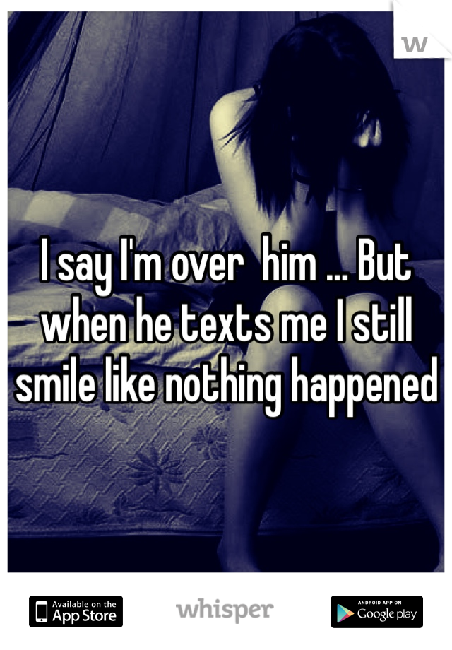 I say I'm over  him ... But when he texts me I still smile like nothing happened