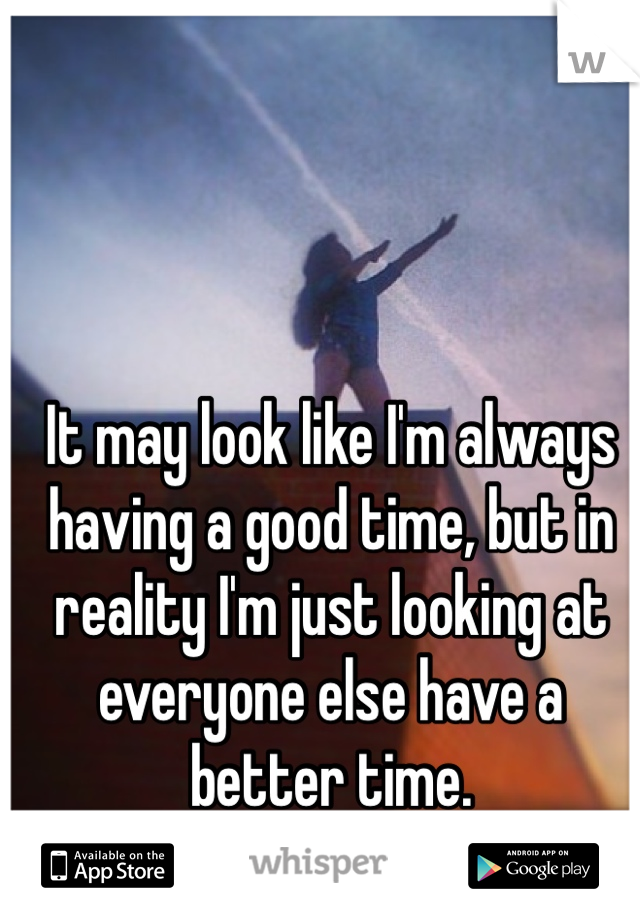 It may look like I'm always having a good time, but in reality I'm just looking at everyone else have a better time.