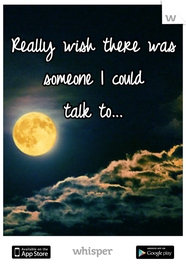 Really wish there was  someone I could talk to...