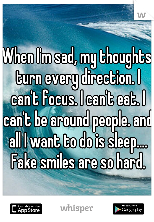 When I'm sad, my thoughts turn every direction. I can't focus. I can't eat. I can't be around people. and all I want to do is sleep.... Fake smiles are so hard.