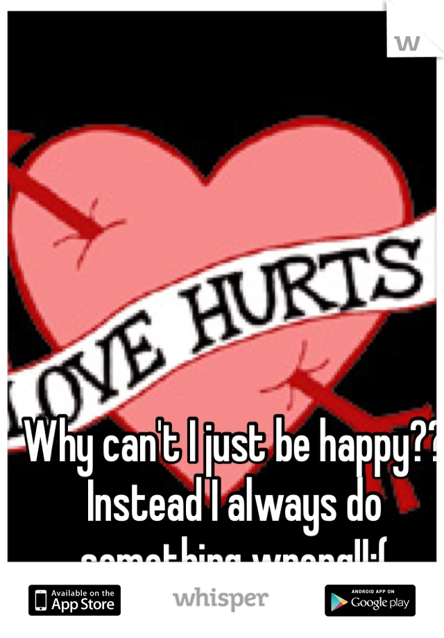 Why can't I just be happy?? Instead I always do something wrong!!:(