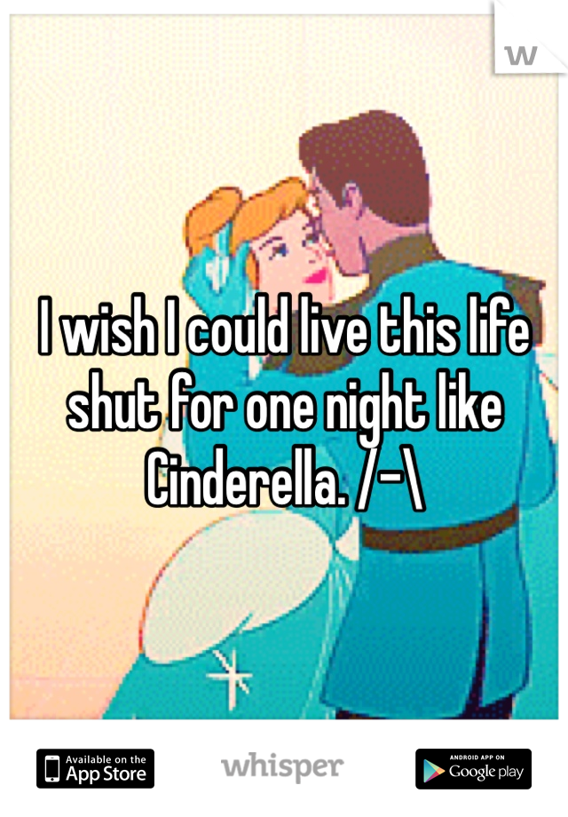 I wish I could live this life shut for one night like Cinderella. /-\