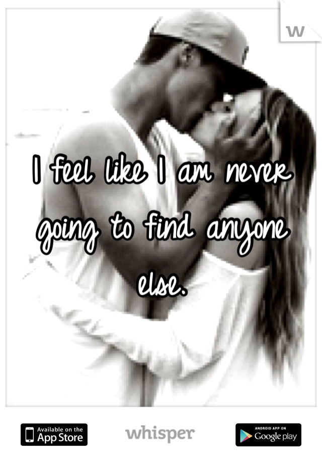 I feel like I am never going to find anyone else.