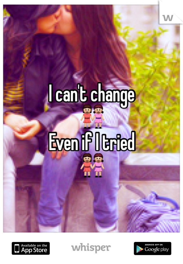 I can't change 👭 Even if I tried 👭