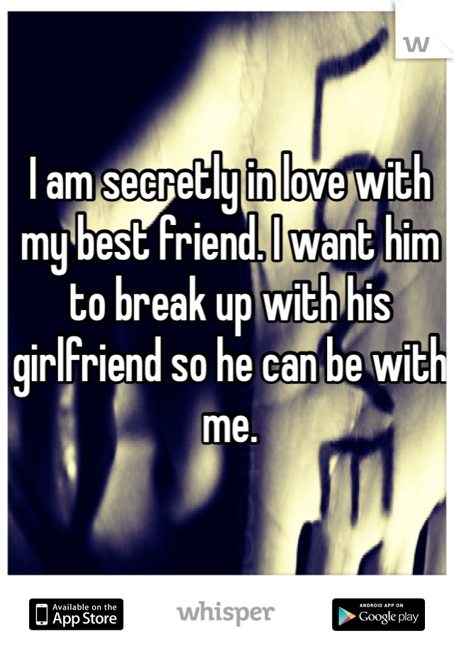 I am secretly in love with my best friend. I want him to break up with his girlfriend so he can be with me.