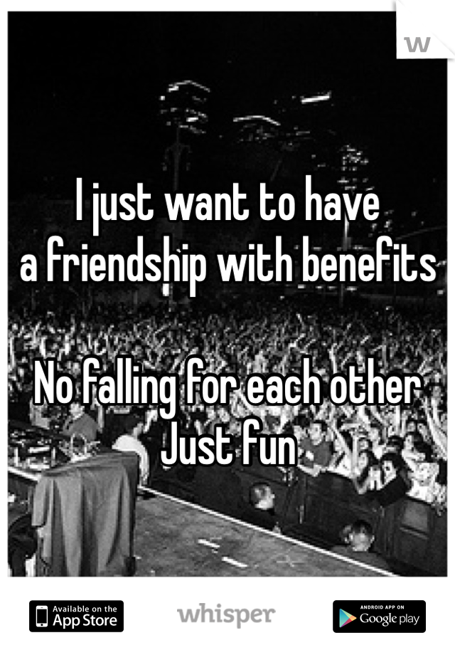 I just want to have  a friendship with benefits  No falling for each other Just fun