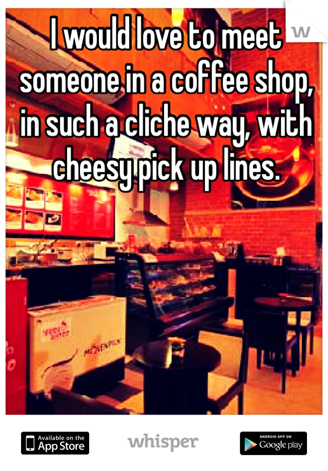 I would love to meet someone in a coffee shop, in such a cliche way, with cheesy pick up lines.
