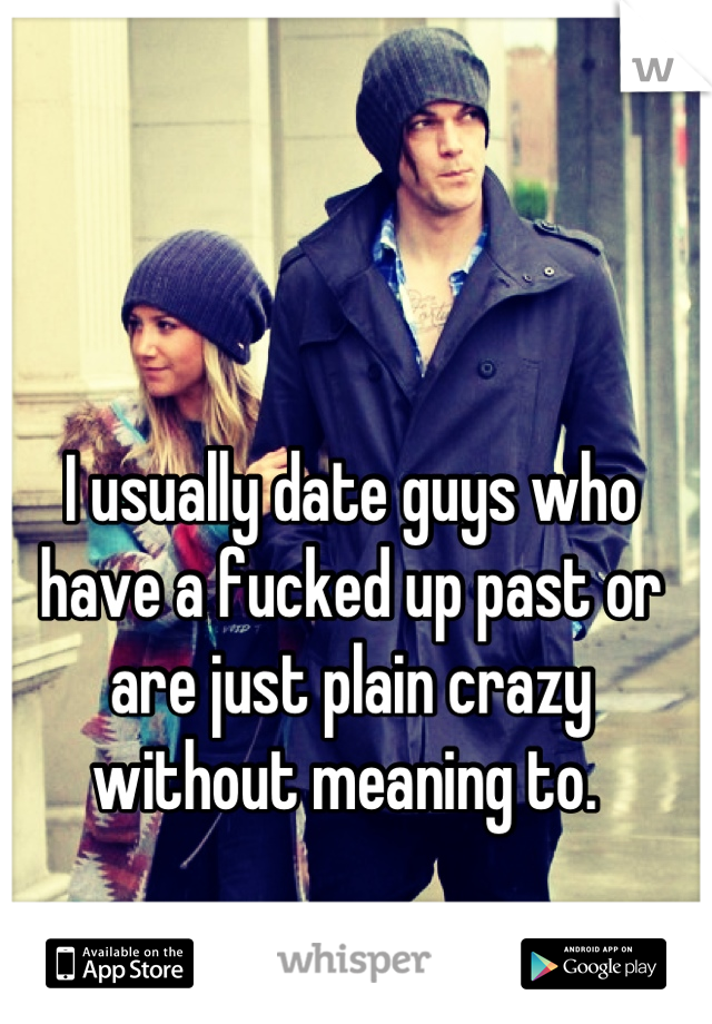 I usually date guys who have a fucked up past or are just plain crazy without meaning to.