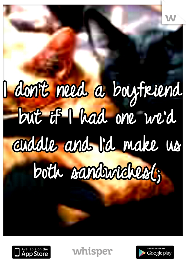 I don't need a boyfriend but if I had one we'd cuddle and I'd make us both sandwiches(;