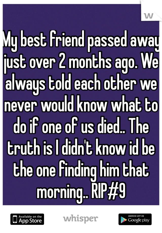 My best friend passed away just over 2 months ago. We always told each other we never would know what to do if one of us died.. The truth is I didn't know id be the one finding him that morning.. RIP#9