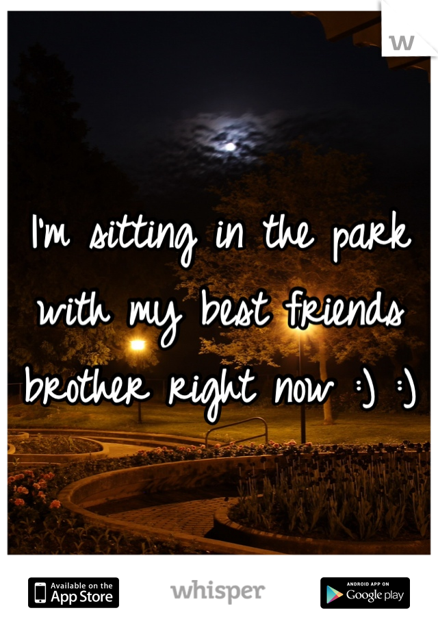 I'm sitting in the park with my best friends brother right now :) :)