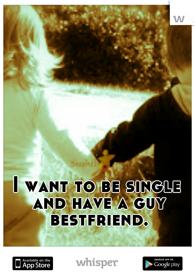 I want to be single and have a guy bestfriend.