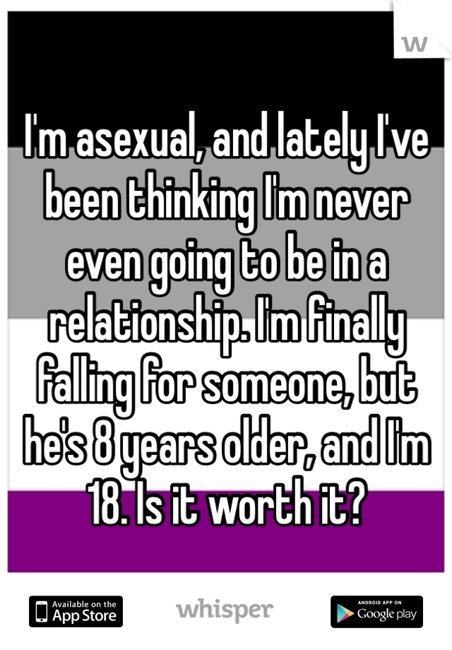 I'm asexual, and lately I've been thinking I'm never even going to be in a relationship. I'm finally falling for someone, but he's 8 years older, and I'm 18. Is it worth it?