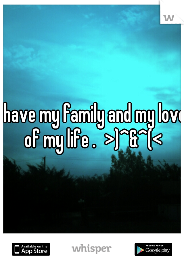I have my family and my love of my life . >)^&^(<