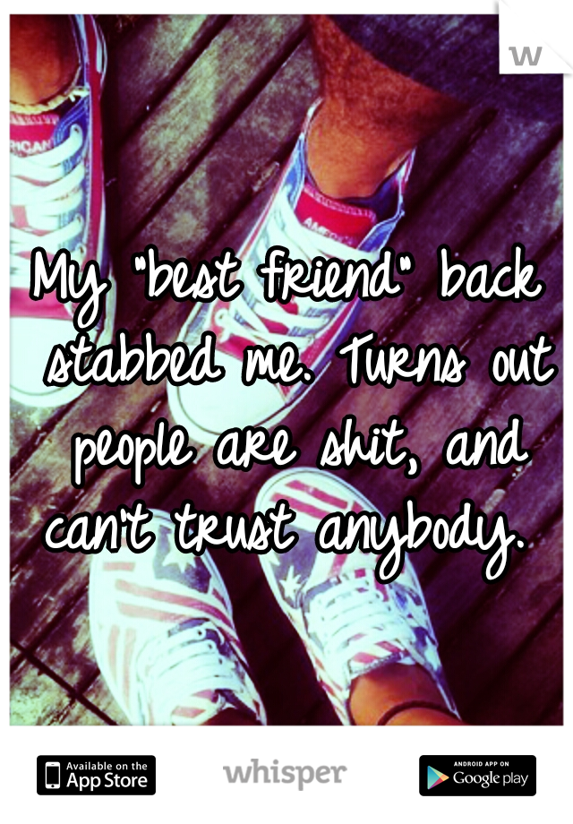 """My """"best friend"""" back stabbed me. Turns out people are shit, and can't trust anybody."""