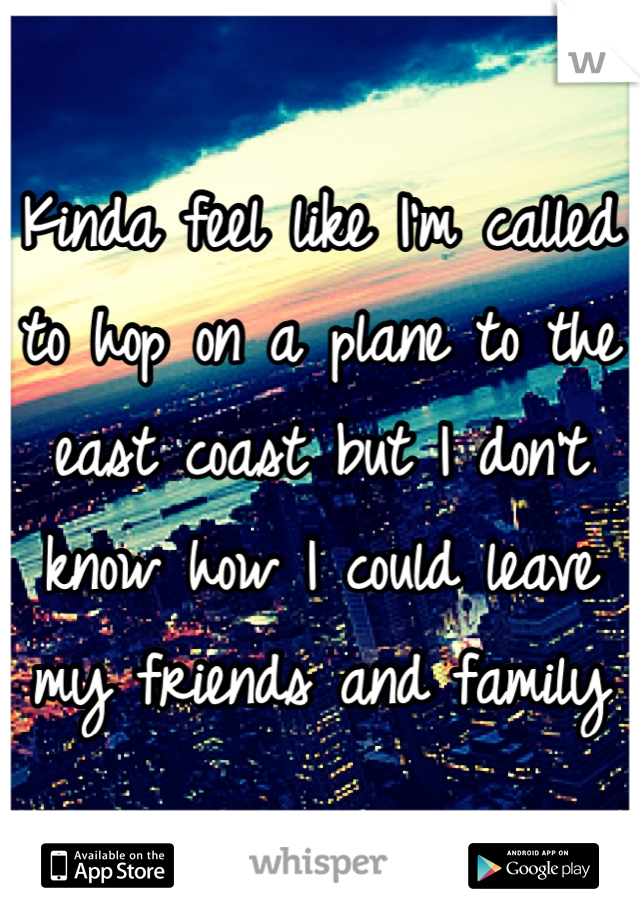 Kinda feel like I'm called to hop on a plane to the east coast but I don't know how I could leave my friends and family