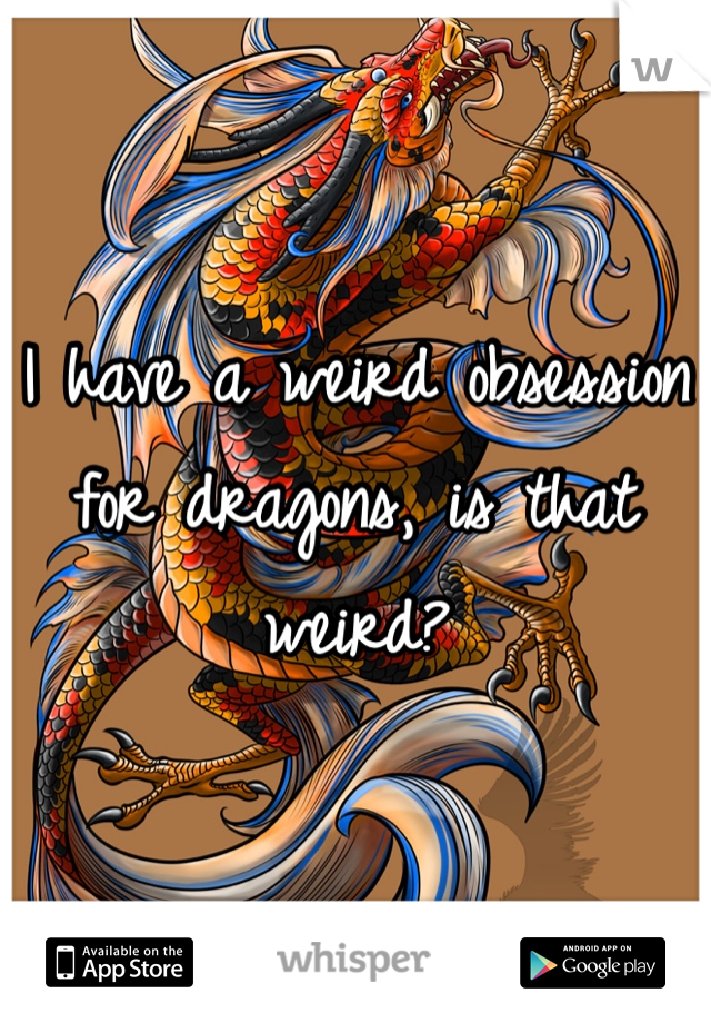 I have a weird obsession for dragons, is that weird?