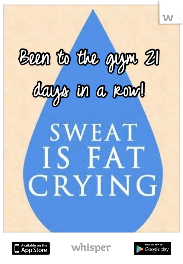 Been to the gym 21 days in a row!