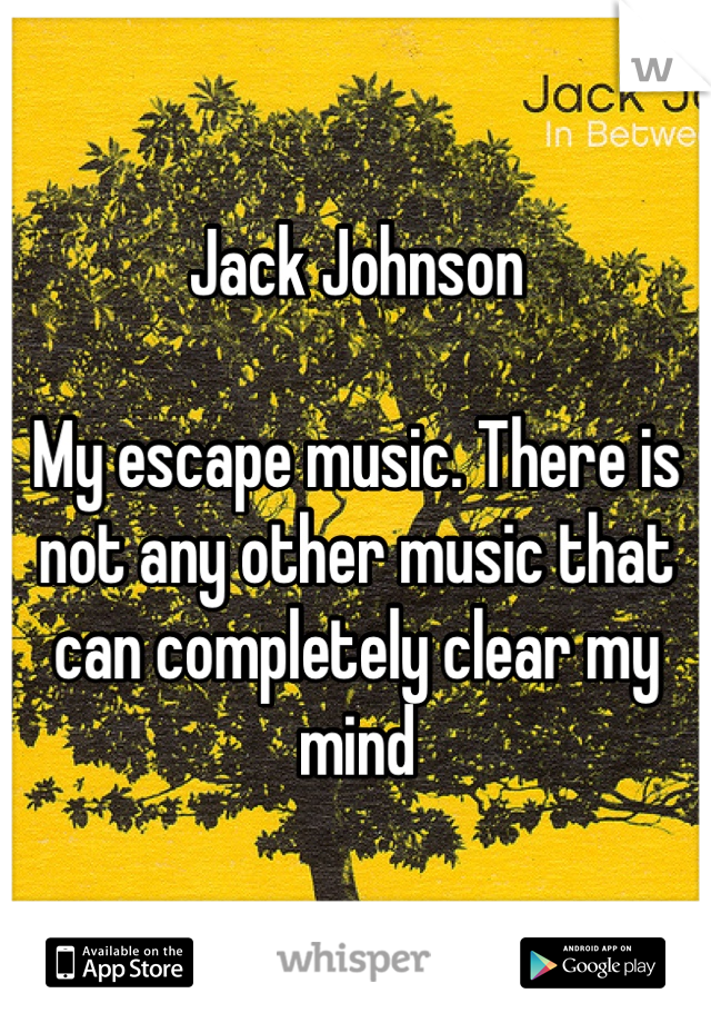 Jack Johnson   My escape music. There is not any other music that can completely clear my mind