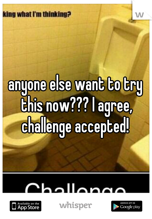 anyone else want to try this now??? I agree, challenge accepted!