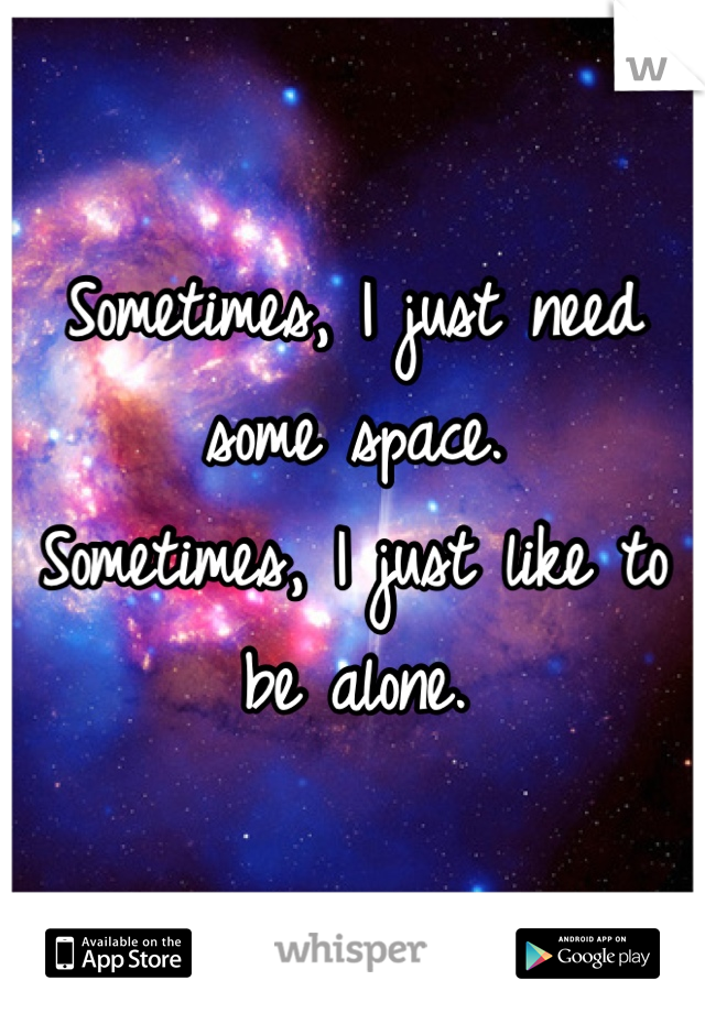 Sometimes, I just need some space. Sometimes, I just like to be alone.