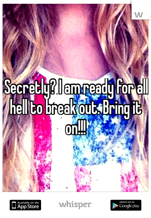 Secretly? I am ready for all hell to break out. Bring it on!!!