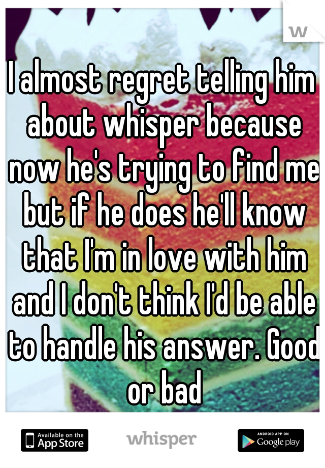 I almost regret telling him about whisper because now he's trying to find me but if he does he'll know that I'm in love with him and I don't think I'd be able to handle his answer. Good or bad