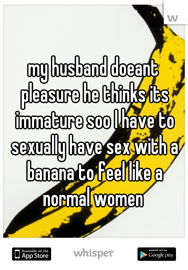 my husband doeant pleasure he thinks its immature soo I have to sexually have sex with a banana to feel like a normal women