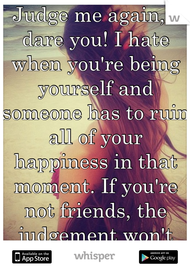 Judge me again, I dare you! I hate when you're being yourself and someone has to ruin all of your happiness in that moment. If you're not friends, the judgement won't hurt as bad...