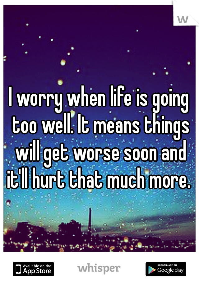 I worry when life is going too well. It means things will get worse soon and it'll hurt that much more.