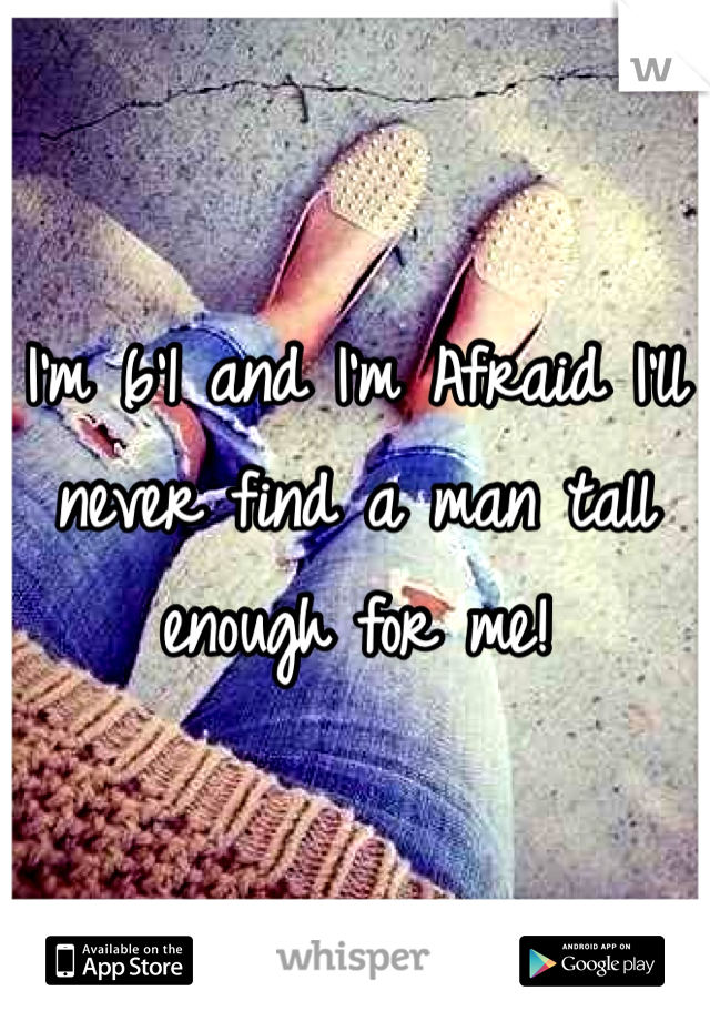 I'm 6'1 and I'm Afraid I'll never find a man tall enough for me!