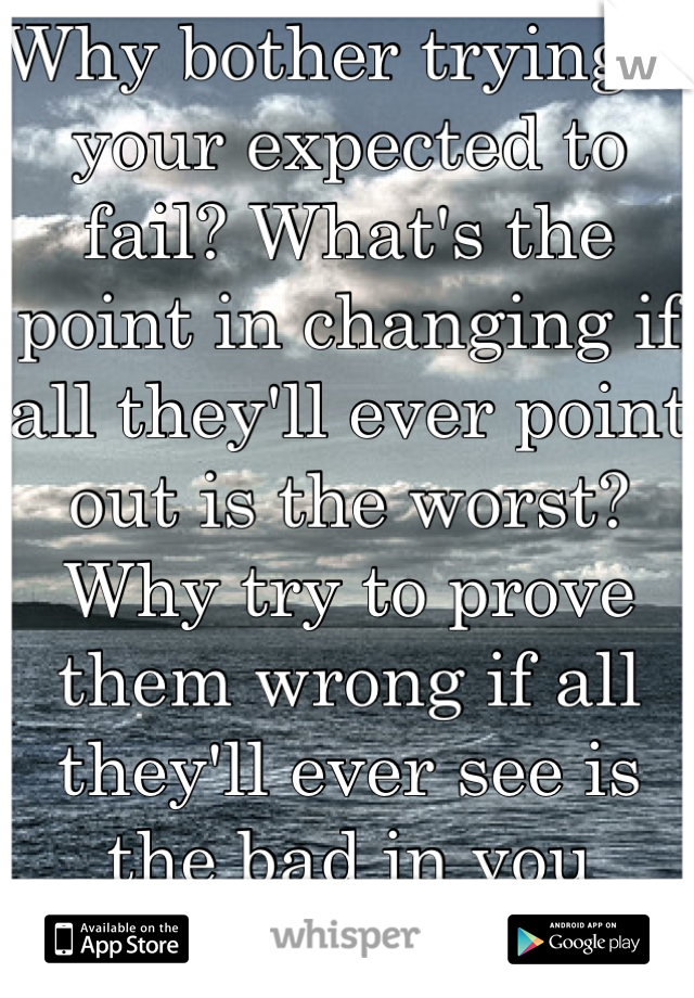 Why bother trying if your expected to fail? What's the point in changing if all they'll ever point out is the worst? Why try to prove them wrong if all they'll ever see is the bad in you regardless?