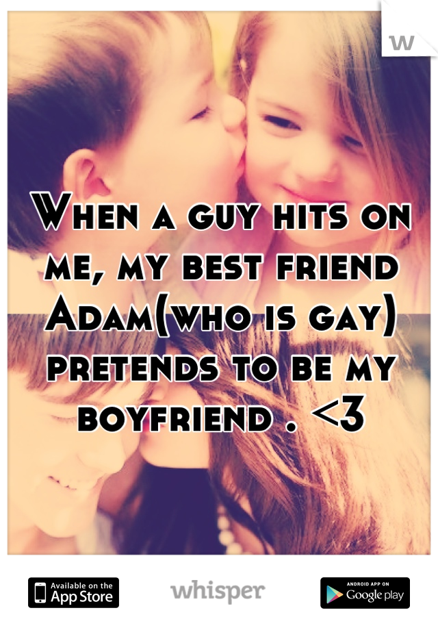 When a guy hits on me, my best friend Adam(who is gay) pretends to be my boyfriend . <3
