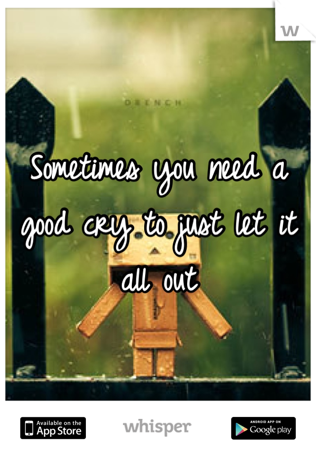 Sometimes you need a good cry to just let it all out