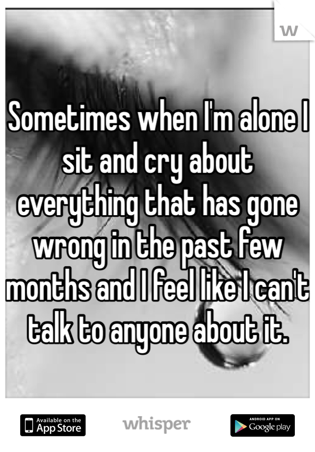 Sometimes when I'm alone I sit and cry about everything that has gone wrong in the past few months and I feel like I can't talk to anyone about it.