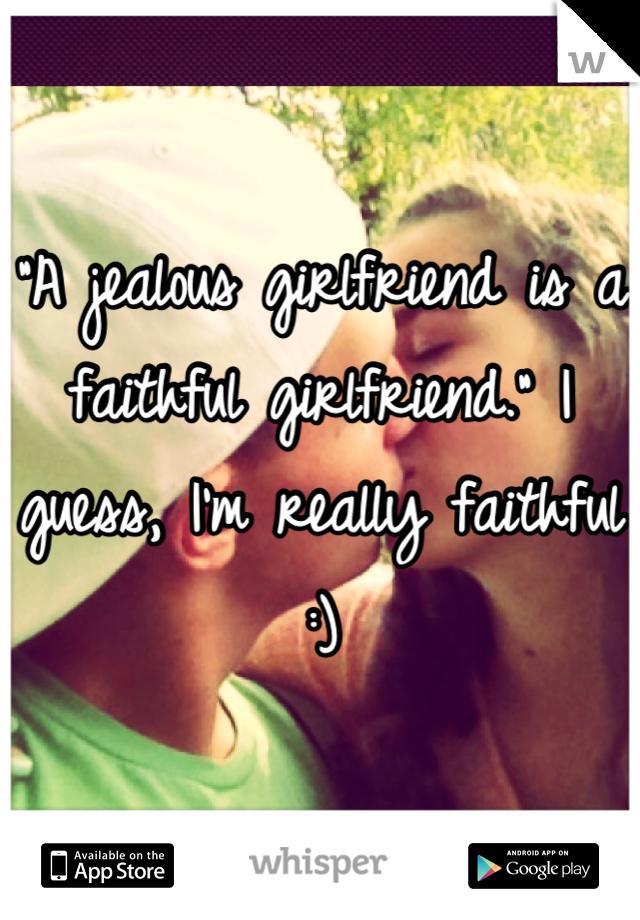 """""""A jealous girlfriend is a faithful girlfriend."""" I guess, I'm really faithful :)"""