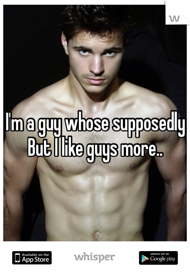 I'm a guy whose supposedly  But I like guys more..