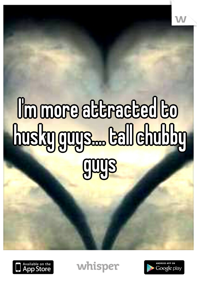 I'm more attracted to husky guys.... tall chubby guys