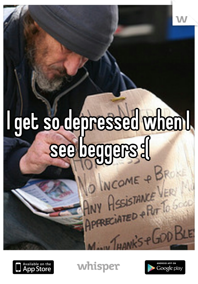 I get so depressed when I see beggers :(